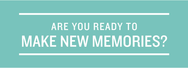 Are you ready to make new memories?